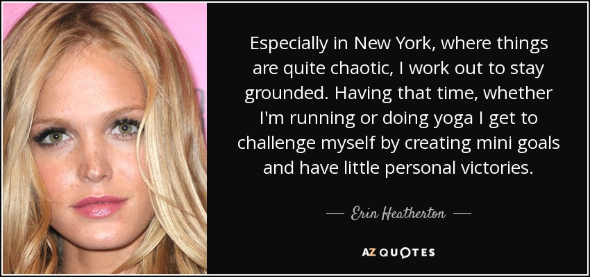 Especially in New York, where things are quite chaotic, I work out to stay grounded. Having that time, whether I'm running or doing yoga I get to challenge myself by creating mini goals and have little personal victories. - Erin Heatherton