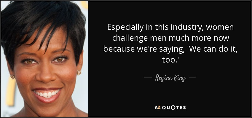 Especially in this industry, women challenge men much more now because we're saying, 'We can do it, too.' - Regina King