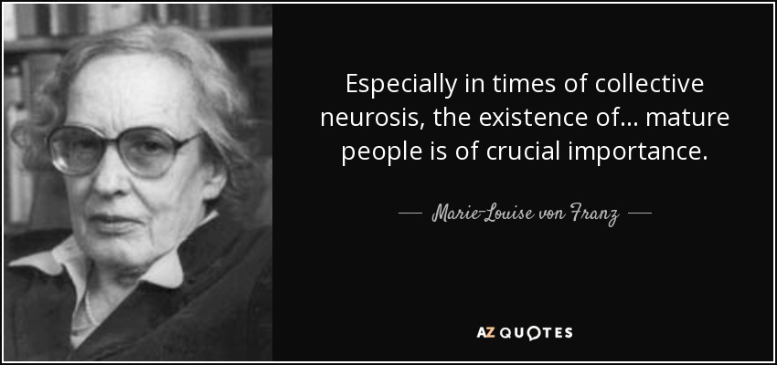 Especially in times of collective neurosis, the existence of . . . mature people is of crucial importance. - Marie-Louise von Franz