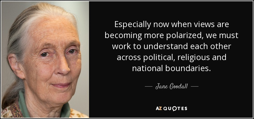 Especially now when views are becoming more polarized, we must work to understand each other across political, religious and national boundaries. - Jane Goodall