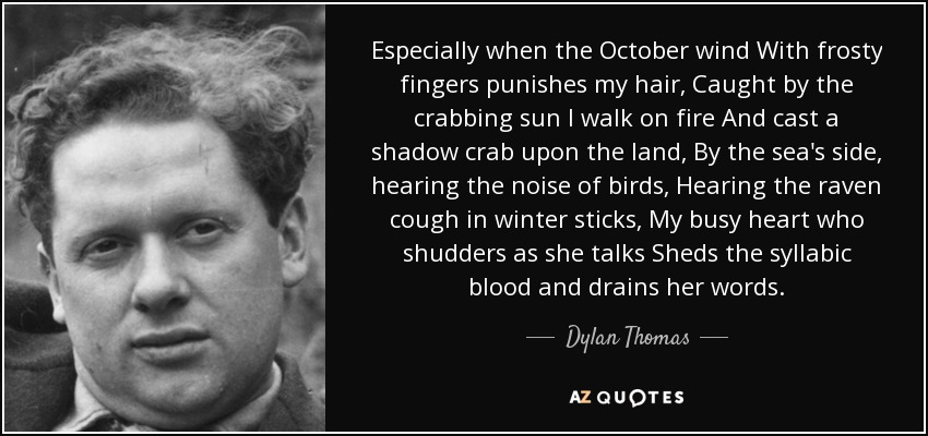 Especially when the October wind With frosty fingers punishes my hair, Caught by the crabbing sun I walk on fire And cast a shadow crab upon the land, By the sea's side, hearing the noise of birds, Hearing the raven cough in winter sticks, My busy heart who shudders as she talks Sheds the syllabic blood and drains her words. - Dylan Thomas