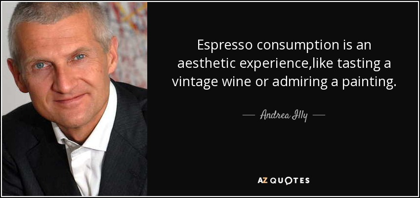 Espresso consumption is an aesthetic experience,like tasting a vintage wine or admiring a painting, - Andrea Illy