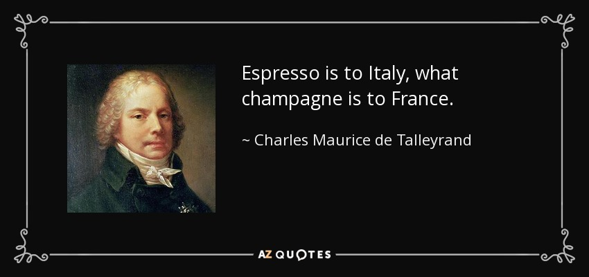 Espresso is to Italy, what champagne is to France. - Charles Maurice de Talleyrand