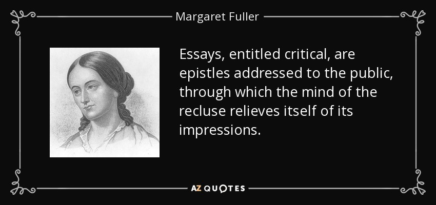 Essays, entitled critical, are epistles addressed to the public, through which the mind of the recluse relieves itself of its impressions. - Margaret Fuller