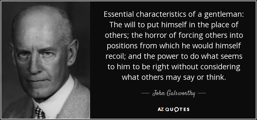 Essential characteristics of a gentleman: The will to put himself in the place of others; the horror of forcing others into positions from which he would himself recoil; and the power to do what seems to him to be right without considering what others may say or think. - John Galsworthy