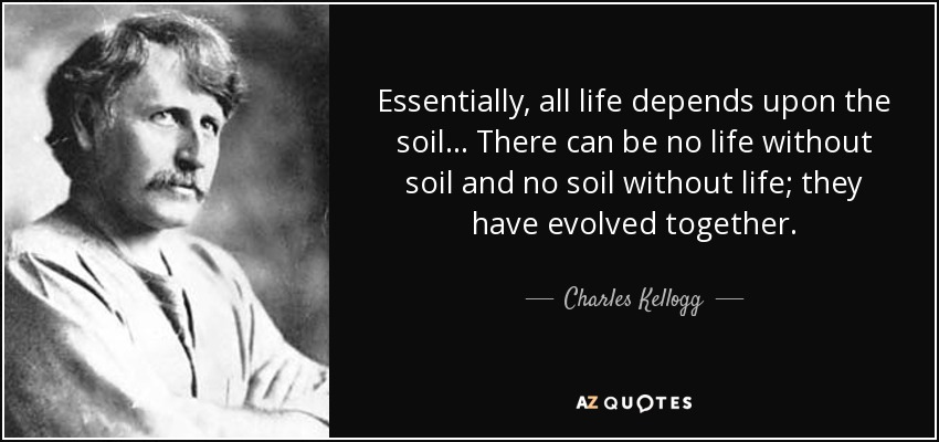 Essentially, all life depends upon the soil ... There can be no life without soil and no soil without life; they have evolved together. - Charles Kellogg
