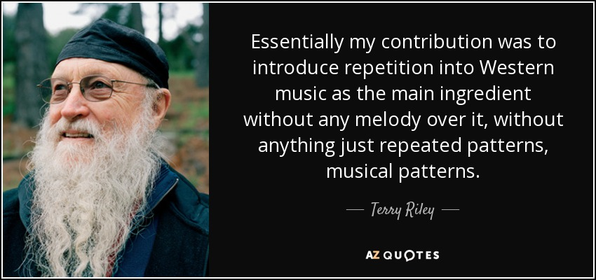 Essentially my contribution was to introduce repetition into Western music as the main ingredient without any melody over it, without anything just repeated patterns, musical patterns. - Terry Riley