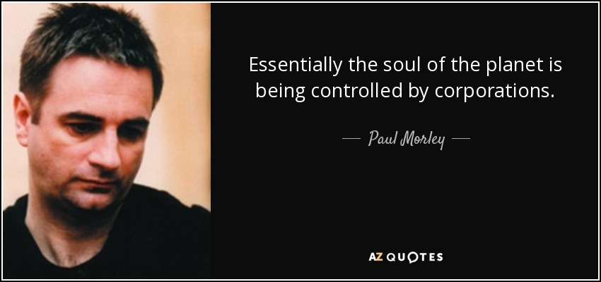 Essentially the soul of the planet is being controlled by corporations. - Paul Morley