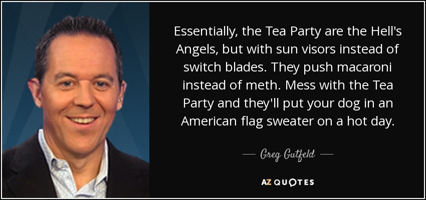 Essentially, the Tea Party are the Hell's Angels, but with sun visors instead of switch blades. They push macaroni instead of meth. Mess with the Tea Party and they'll put your dog in an American flag sweater on a hot day. - Greg Gutfeld