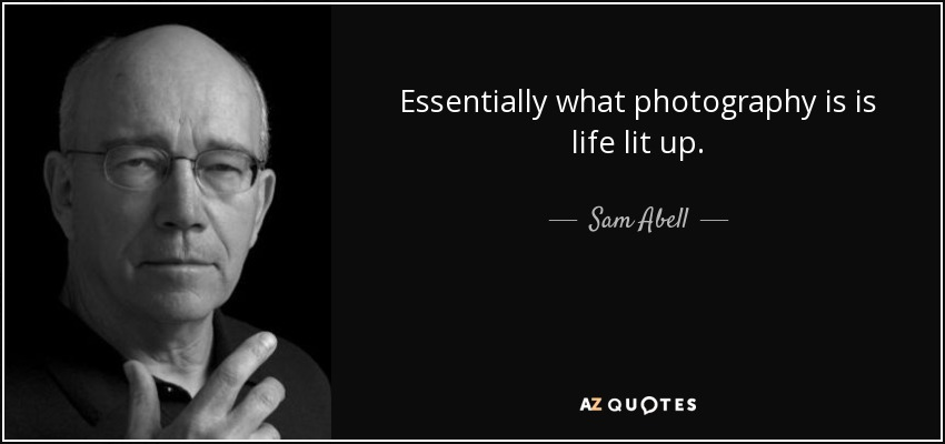 Essentially what photography is is life lit up. - Sam Abell