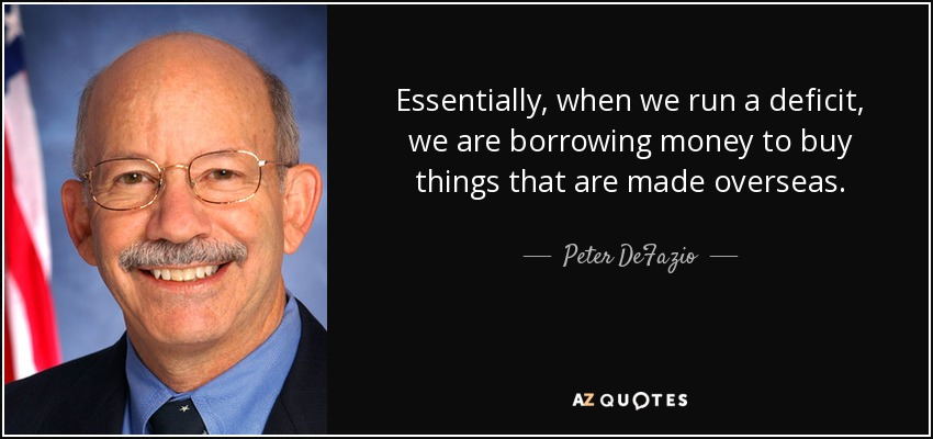 Essentially, when we run a deficit, we are borrowing money to buy things that are made overseas. - Peter DeFazio