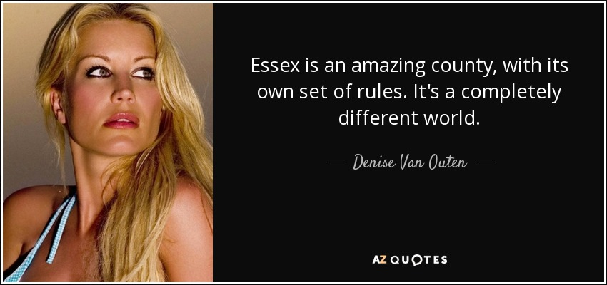 Essex is an amazing county, with its own set of rules. It's a completely different world. - Denise Van Outen