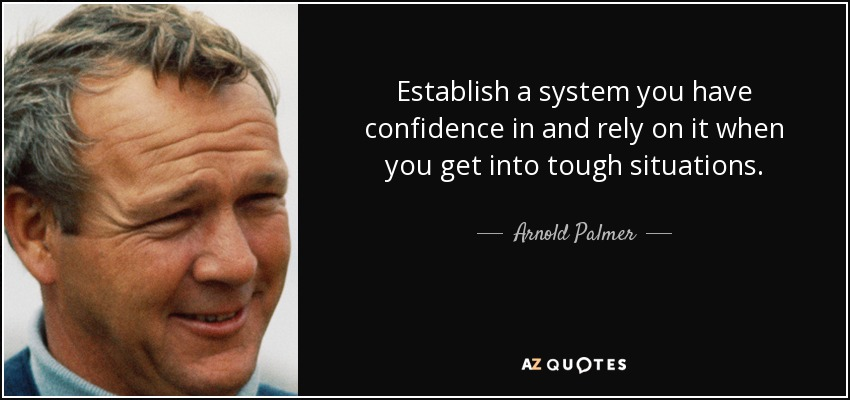 Establish a system you have confidence in and rely on it when you get into tough situations. - Arnold Palmer