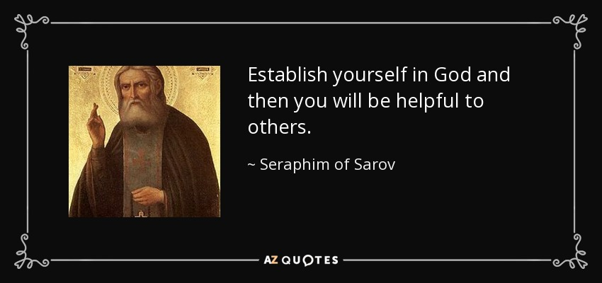 Establish yourself in God and then you will be helpful to others. - Seraphim of Sarov