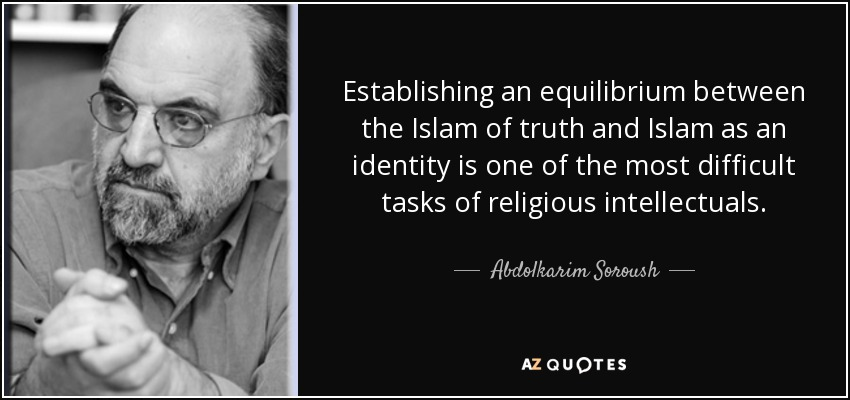 Establishing an equilibrium between the Islam of truth and Islam as an identity is one of the most difficult tasks of religious intellectuals. - Abdolkarim Soroush