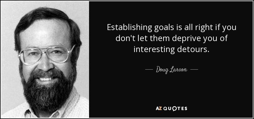 Establishing goals is all right if you don't let them deprive you of interesting detours. - Doug Larson
