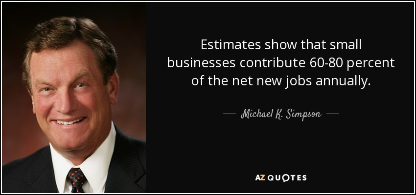 Estimates show that small businesses contribute 60-80 percent of the net new jobs annually. - Michael K. Simpson