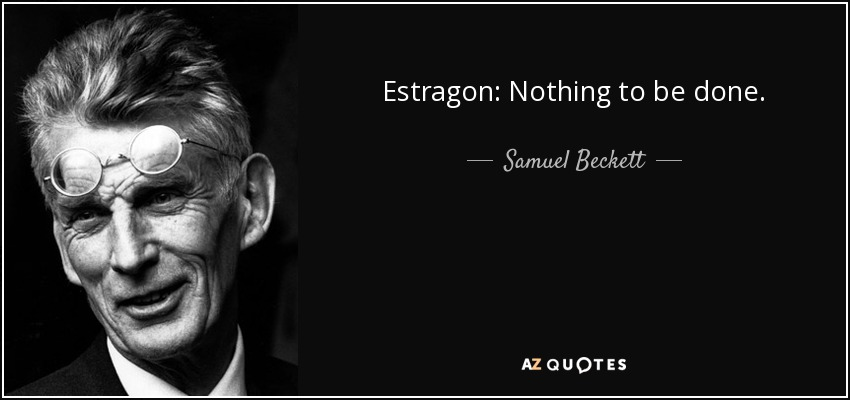 Estragon: Nothing to be done. - Samuel Beckett
