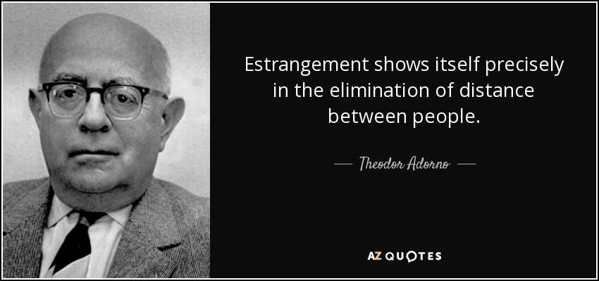 Estrangement shows itself precisely in the elimination of distance between people. - Theodor Adorno