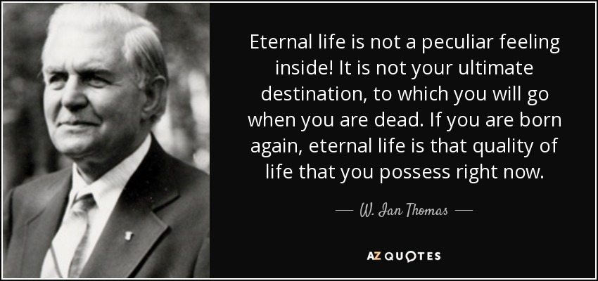 Eternal life is not a peculiar feeling inside! It is not your ultimate destination, to which you will go when you are dead. If you are born again, eternal life is that quality of life that you possess right now. - W. Ian Thomas
