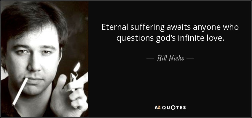 Eternal suffering awaits anyone who questions god's infinite love. - Bill Hicks