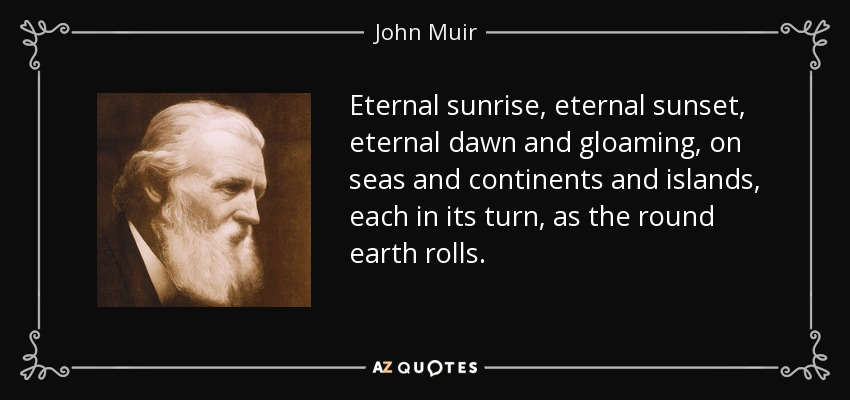Eternal sunrise, eternal sunset, eternal dawn and gloaming, on seas and continents and islands, each in its turn, as the round earth rolls. - John Muir