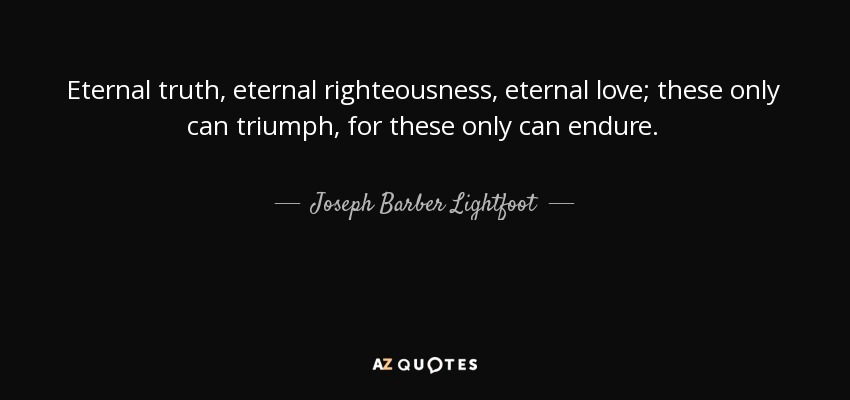 Eternal truth, eternal righteousness, eternal love; these only can triumph, for these only can endure. - Joseph Barber Lightfoot