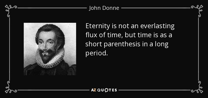 Eternity is not an everlasting flux of time, but time is as a short parenthesis in a long period. - John Donne