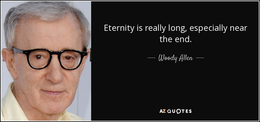 Eternity is really long, especially near the end. - Woody Allen