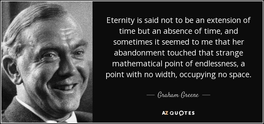 Eternity is said not to be an extension of time but an absence of time, and sometimes it seemed to me that her abandonment touched that strange mathematical point of endlessness, a point with no width, occupying no space. - Graham Greene