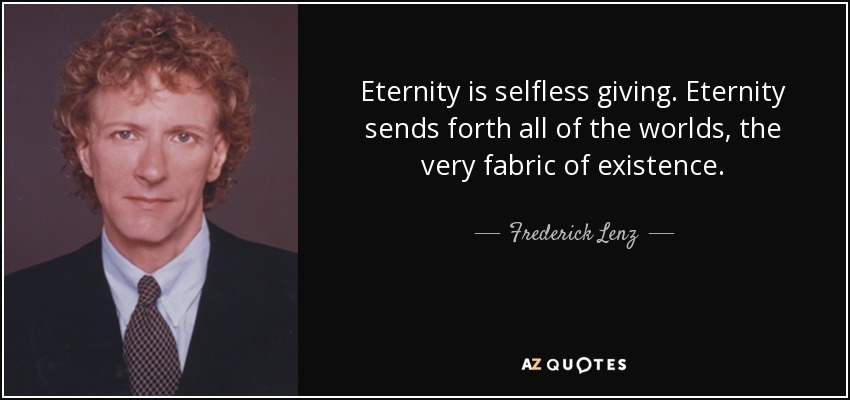 Eternity is selfless giving. Eternity sends forth all of the worlds, the very fabric of existence. - Frederick Lenz