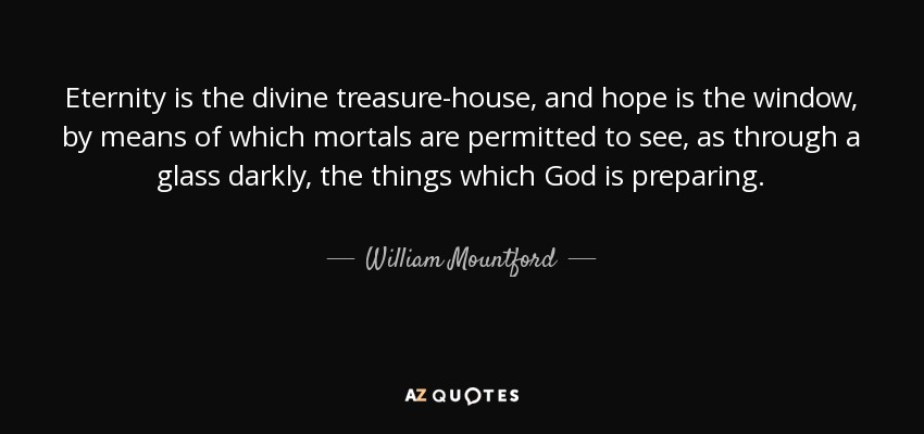 Eternity is the divine treasure-house, and hope is the window, by means of which mortals are permitted to see, as through a glass darkly, the things which God is preparing. - William Mountford