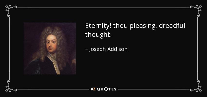 Eternity! thou pleasing, dreadful thought. - Joseph Addison