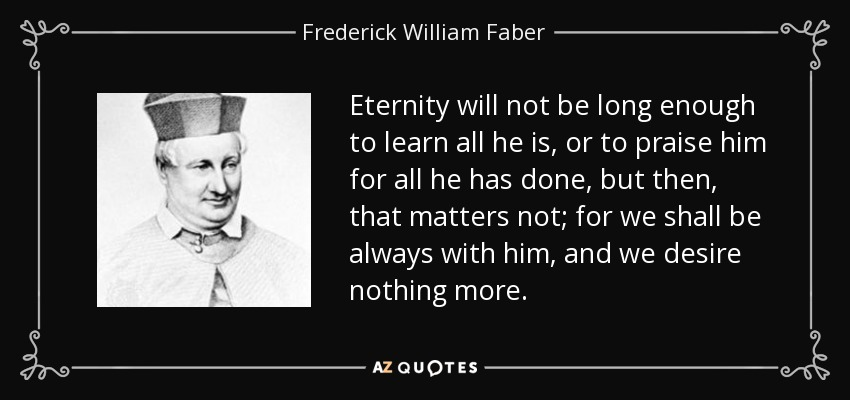Eternity will not be long enough to learn all he is, or to praise him for all he has done, but then, that matters not; for we shall be always with him, and we desire nothing more. - Frederick William Faber