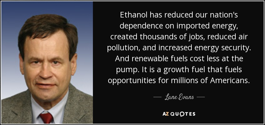 Ethanol has reduced our nation's dependence on imported energy, created thousands of jobs, reduced air pollution, and increased energy security. And renewable fuels cost less at the pump. It is a growth fuel that fuels opportunities for millions of Americans. - Lane Evans