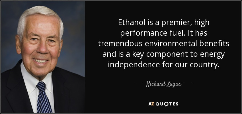 Ethanol is a premier, high performance fuel. It has tremendous environmental benefits and is a key component to energy independence for our country. - Richard Lugar