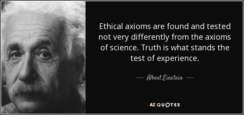 Ethical axioms are found and tested not very differently from the axioms of science. Truth is what stands the test of experience. - Albert Einstein
