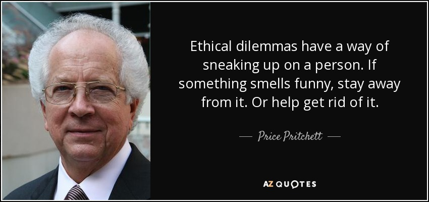 Ethical dilemmas have a way of sneaking up on a person. If something smells funny, stay away from it. Or help get rid of it. - Price Pritchett