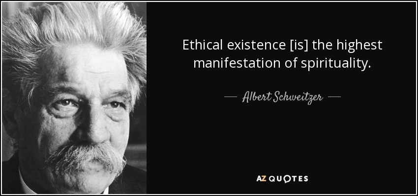 Ethical existence [is] the highest manifestation of spirituality. - Albert Schweitzer