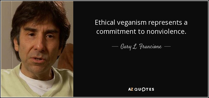 Ethical veganism represents a commitment to nonviolence. - Gary L. Francione