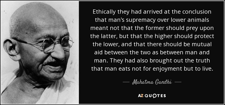 Ethically they had arrived at the conclusion that man's supremacy over lower animals meant not that the former should prey upon the latter, but that the higher should protect the lower, and that there should be mutual aid between the two as between man and man. They had also brought out the truth that man eats not for enjoyment but to live. - Mahatma Gandhi
