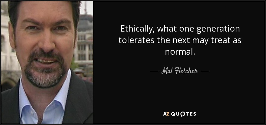 Ethically, what one generation tolerates the next may treat as normal. - Mal Fletcher