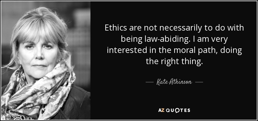 Ethics are not necessarily to do with being law-abiding. I am very interested in the moral path, doing the right thing. - Kate Atkinson