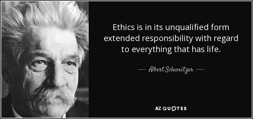 Ethics is in its unqualified form extended responsibility with regard to everything that has life. - Albert Schweitzer