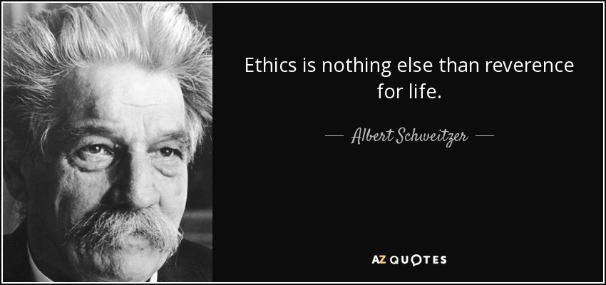 Ethics is nothing else than reverence for life. - Albert Schweitzer