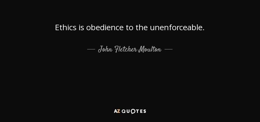 Ethics is obedience to the unenforceable. - John Fletcher Moulton, Baron Moulton