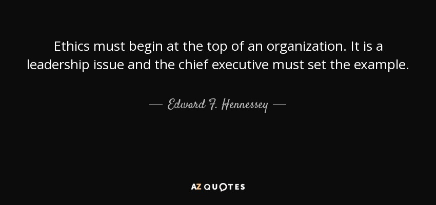 Ethics must begin at the top of an organization. It is a leadership issue and the chief executive must set the example. - Edward F. Hennessey