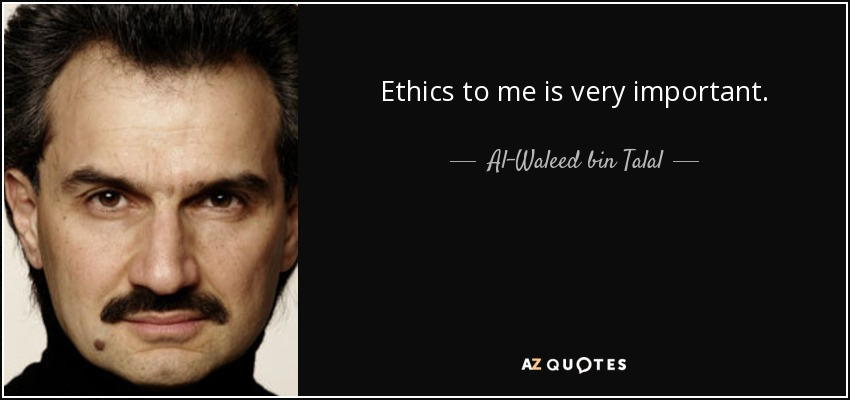 Ethics to me is very important. - Al-Waleed bin Talal
