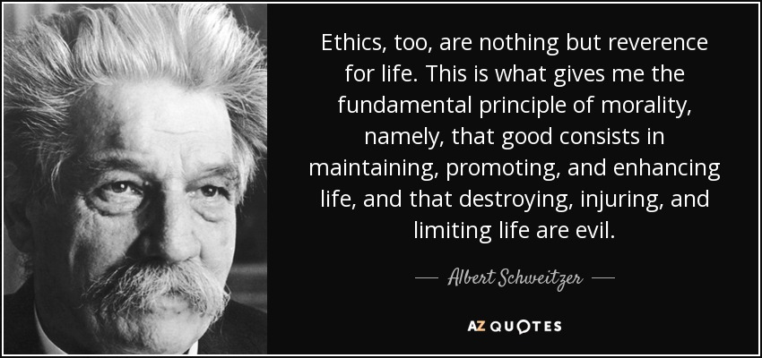 Ethics, too, are nothing but reverence for life. This is what gives me the fundamental principle of morality, namely, that good consists in maintaining, promoting, and enhancing life, and that destroying, injuring, and limiting life are evil. - Albert Schweitzer
