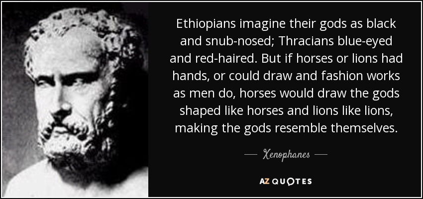 Ethiopians imagine their gods as black and snub-nosed; Thracians blue-eyed and red-haired. But if horses or lions had hands, or could draw and fashion works as men do, horses would draw the gods shaped like horses and lions like lions, making the gods resemble themselves. - Xenophanes